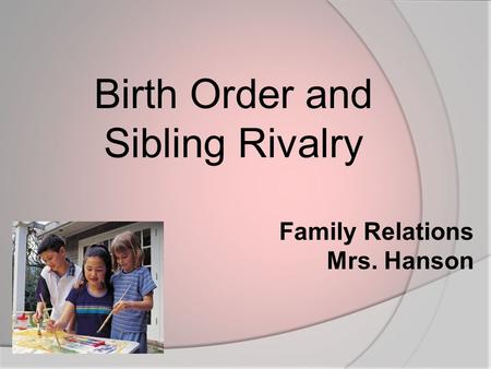 Family Relations Mrs. Hanson Birth Order and Sibling Rivalry.