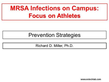 Focus on Athletes MRSA Infections on Campus: Focus on Athletes Prevention Strategies Richard D. Miller, Ph.D. www.estechlab.com.