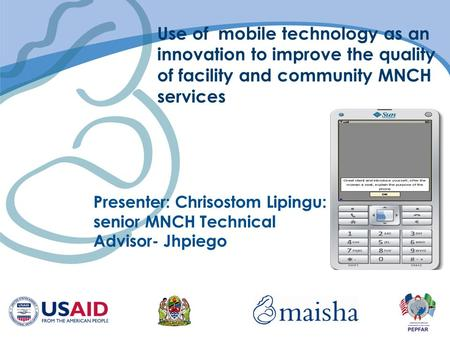 Use of mobile technology as an innovation to improve the quality of facility and community MNCH services Presenter: Chrisostom Lipingu: senior MNCH Technical.