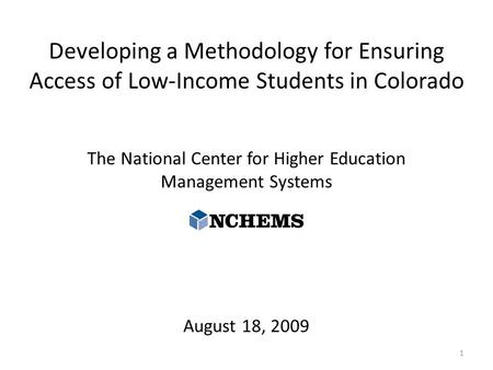 Developing a Methodology for Ensuring Access of Low-Income Students in Colorado The National Center for Higher Education Management Systems August 18,