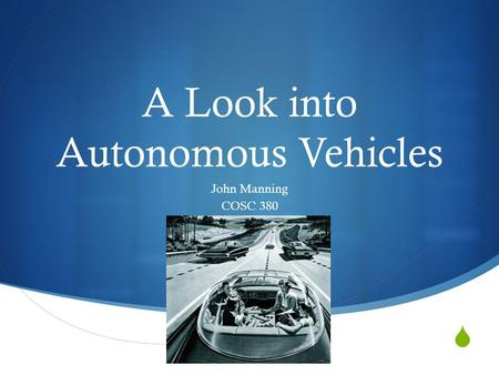  A Look into Autonomous Vehicles John Manning COSC 380.