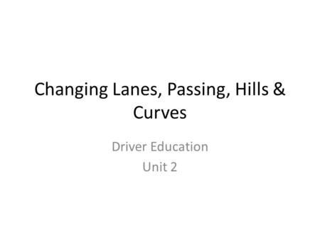 Changing Lanes, Passing, Hills & Curves Driver Education Unit 2.