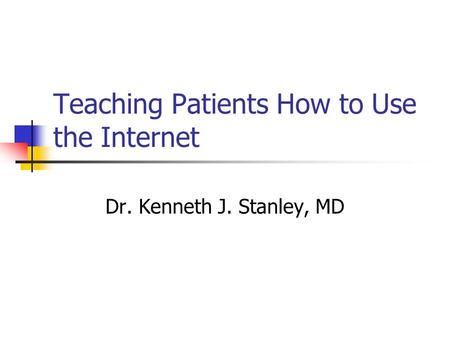 Teaching Patients How to Use the Internet Dr. Kenneth J. Stanley, MD.