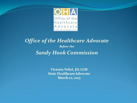 Office of the Healthcare Advocate Before the Sandy Hook Commission Victoria Veltri, JD, LLM State Healthcare Advocate March 22, 2013.