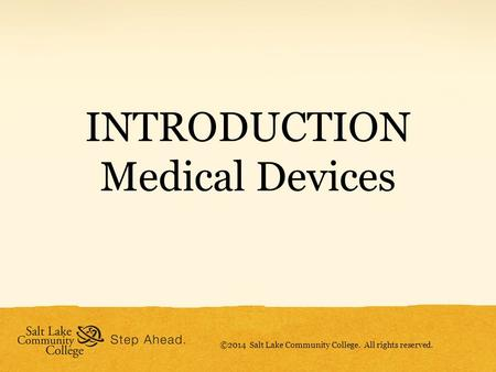 INTRODUCTION Medical Devices ©2014 Salt Lake Community College. All rights reserved.