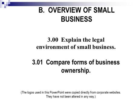 B. OVERVIEW OF SMALL BUSINESS 3.00 Explain the legal environment of small business. 3.01 Compare forms of business ownership. (The logos used in this PowerPoint.