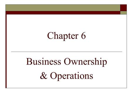 Chapter 6 Business Ownership & Operations. Learning Objectives:  Name business ownerships.  Compare the ownerships.  Describe alternative ways to do.