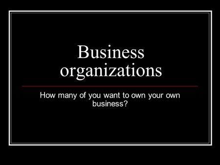 Business organizations How many of you want to own your own business?