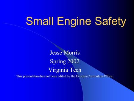 Small Engine Safety Jesse Morris Spring 2002 Virginia Tech This presentation has not been edited by the Georgia Curriculum Office.