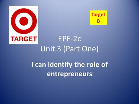 EPF-2c Unit 3 (Part One) I can identify the role of entrepreneurs Target B.