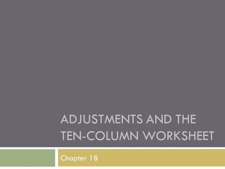 ADJUSTMENTS AND THE TEN-COLUMN WORKSHEET Chapter 18.