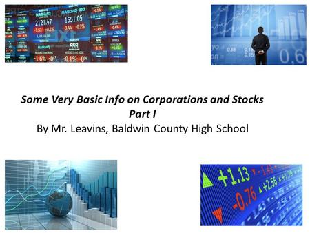 Some Very Basic Info on Corporations and Stocks Part I By Mr. Leavins, Baldwin County High School.