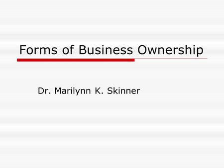 Forms of Business Ownership Dr. Marilynn K. Skinner.