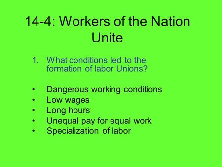 14-4: Workers of the Nation Unite 1.What conditions led to the formation of labor Unions? Dangerous working conditions Low wages Long hours Unequal pay.