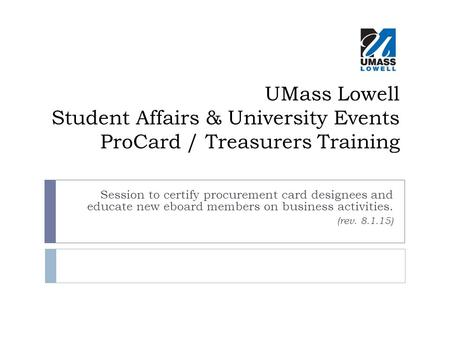 UMass Lowell Student Affairs & University Events ProCard / Treasurers Training Session to certify procurement card designees and educate new eboard members.