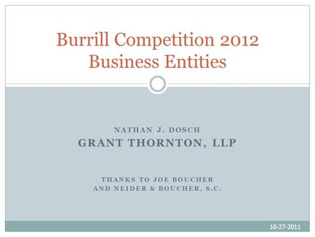 NATHAN J. DOSCH GRANT THORNTON, LLP THANKS TO JOE BOUCHER AND NEIDER & BOUCHER, S.C. 10-27-2011 Burrill Competition 2012 Business Entities.
