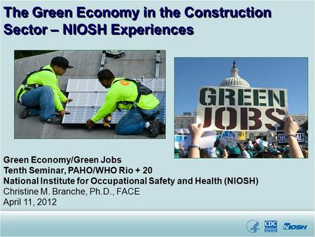 Green Economy/Green Jobs Tenth Seminar, PAHO/WHO Rio + 20 National Institute for Occupational Safety and Health (NIOSH) Christine M. Branche, Ph.D., FACE.