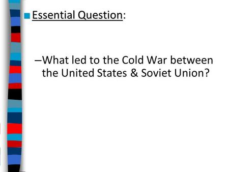 ■ Essential Question ■ Essential Question: – What led to the Cold War between the United States & Soviet Union?