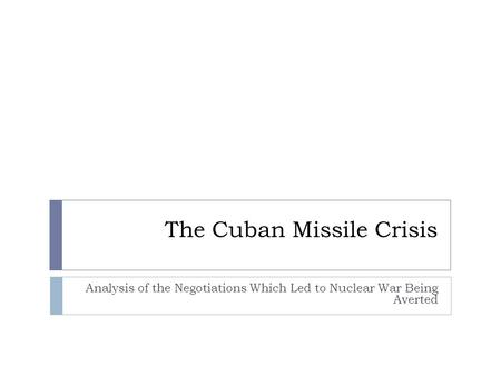 The Cuban Missile Crisis Analysis of the Negotiations Which Led to Nuclear War Being Averted.