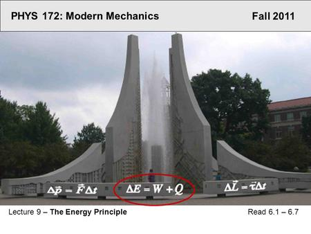 Fall 2011 PHYS 172: Modern Mechanics Lecture 9 – The Energy Principle Read 6.1 – 6.7.