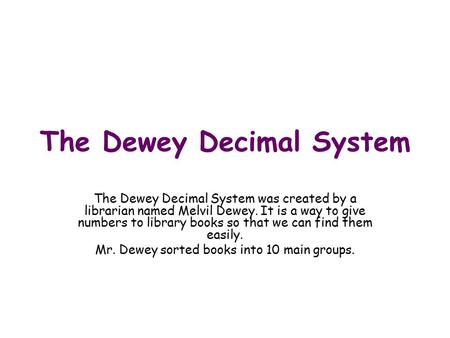 The Dewey Decimal System The Dewey Decimal System was created by a librarian named Melvil Dewey. It is a way to give numbers to library books so that we.