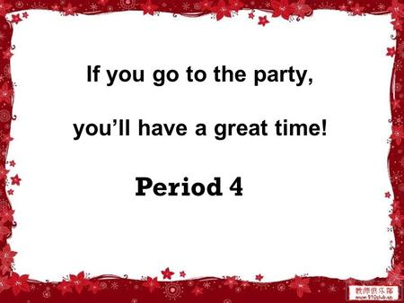 Period 4 If you go to the party, you'll have a great time!