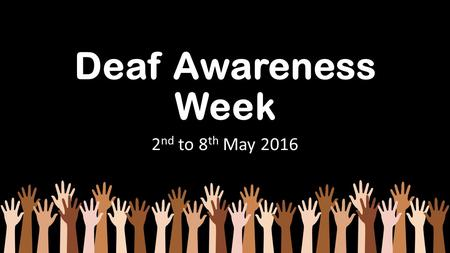Deaf Awareness Week 2 nd to 8 th May 2016. Common Purpose Common Purpose means everyone who meets or works with or knows a deaf person working together.