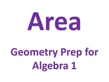 Area Geometry Prep for Algebra 1. Area & Perimeter Area: the two-dimensional size of a figure Perimeter: The distance around the edge of figure.