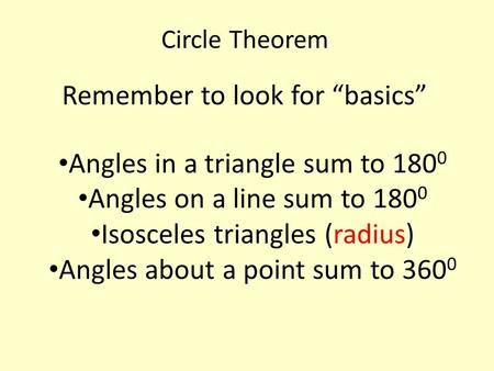 "Circle Theorem Remember to look for ""basics"" Angles in a triangle sum to 180 0 Angles on a line sum to 180 0 Isosceles triangles (radius) Angles about."