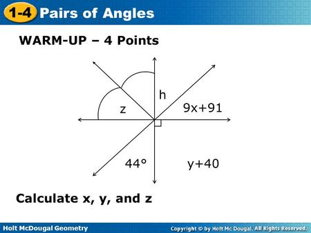Holt McDougal Geometry 1-4 Pairs of Angles WARM-UP – 4 Points Calculate x, y, and z 44°y+40 9x+91 h z.