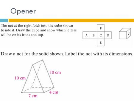 Opener. UNIT EQ: HOW DO YOU CALCULATE THE SURFACE AREA AND VOLUME OF A 3-DIMENSIONAL FIGURE Surface Area & Volume.