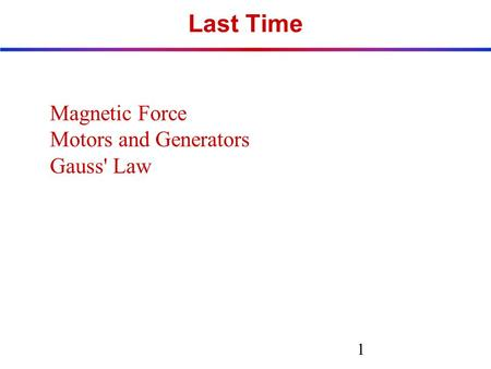 Last Time Magnetic Force Motors and Generators Gauss' Law 1.