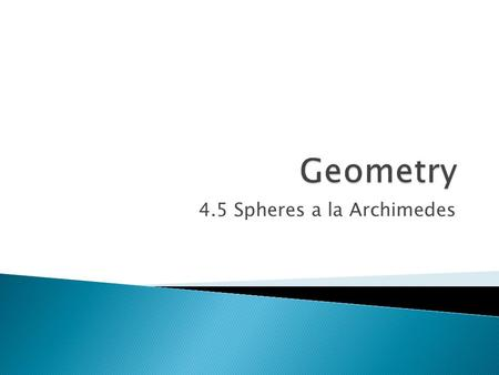 4.5 Spheres a la Archimedes.  Objectives ◦ Derive the formula for the volume of a sphere.