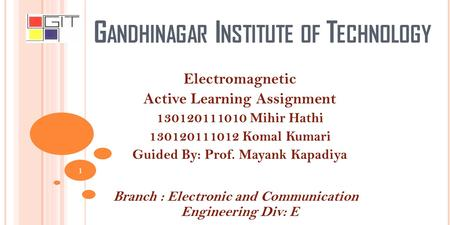 G ANDHINAGAR I NSTITUTE OF T ECHNOLOGY Electromagnetic Active Learning Assignment 130120111010 Mihir Hathi 130120111012 Komal Kumari Guided By: Prof. Mayank.