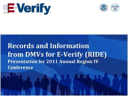 Records and Information from DMVs for E-Verify (RIDE) Presentation for 2011 Annual Region IV Conference.