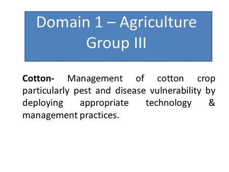 Domain 1 – Agriculture Group III Cotton- Management of cotton crop particularly pest and disease vulnerability by deploying appropriate technology & management.