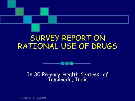 ICIUM 2004-CHIANG MAI SURVEY REPORT ON RATIONAL USE OF DRUGS In 30 Primary Health Centres of Tamilnadu, India.