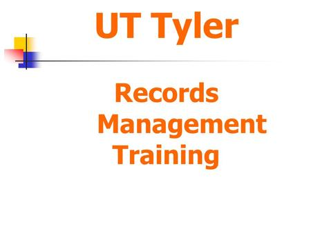 UT Tyler Records Management Training. Records Management Basic Training What is Records Management? Why is Records Management so important? Who is responsible.