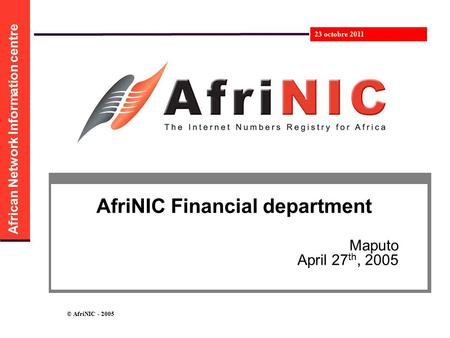 African Network Information centre 23 octobre 2011 © AfriNIC - 2005 AfriNIC Financial department Maputo April 27 th, 2005.