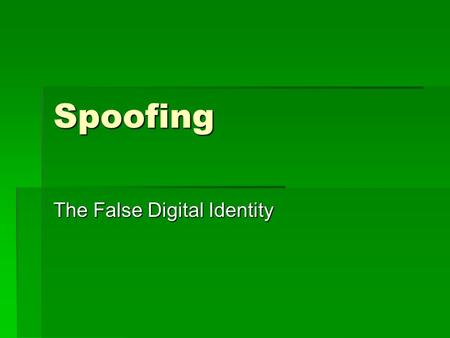 Spoofing The False Digital Identity. What is Spoofing?  Spoofing is the action of making something look like something that it is not in order to gain.