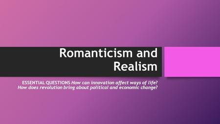Romanticism and Realism ESSENTIAL QUESTIONS How can innovation affect ways of life? How does revolution bring about political and economic change?