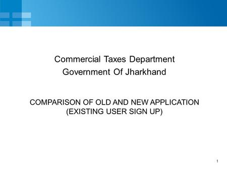 1 COMPARISON OF OLD AND NEW APPLICATION (EXISTING USER SIGN UP) Commercial Taxes Department Government Of Jharkhand.