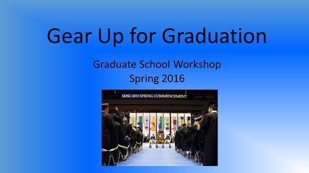 Gear Up for Graduation Graduate School Workshop Spring 2016.