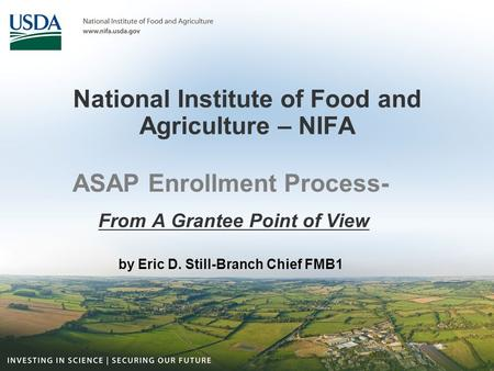 National Institute of Food and Agriculture – NIFA ASAP Enrollment Process- From A Grantee Point of View by Eric D. Still-Branch Chief FMB1.
