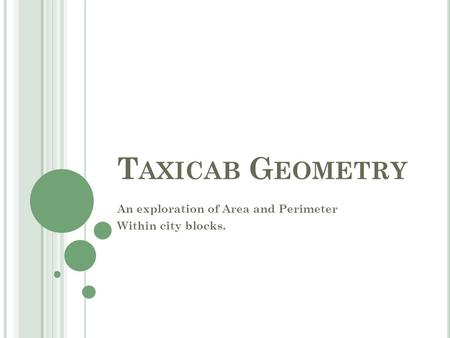 T AXICAB G EOMETRY An exploration of Area and Perimeter Within city blocks.