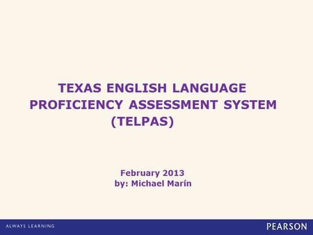 TEXAS ENGLISH LANGUAGE PROFICIENCY ASSESSMENT SYSTEM (TELPAS) February 2013 by: Michael Marín.