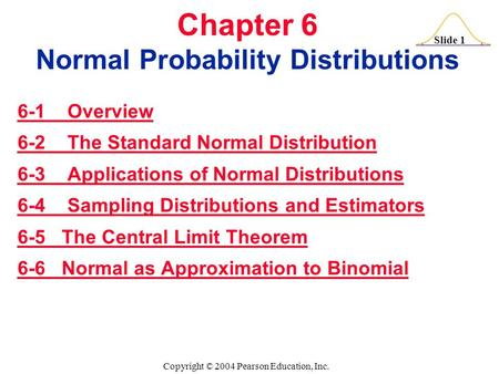 Slide 1 Copyright © 2004 Pearson Education, Inc. Chapter 6 Normal Probability Distributions 6-1 Overview 6-2 The Standard Normal Distribution 6-3 Applications.