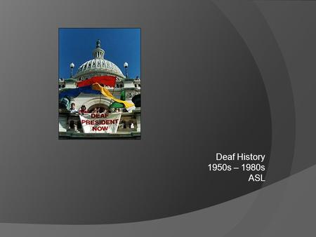 Deaf History 1950s – 1980s ASL. William Hoy  Born in 1862, became Deaf from meningitis, when he was 2 or 3  He went to the Ohio School for the Deaf.