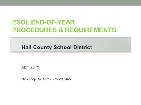 ESOL END-OF-YEAR PROCEDURES & REQUIREMENTS Hall County School District April 2015 Dr. Cindy Tu, ESOL Coordinator.