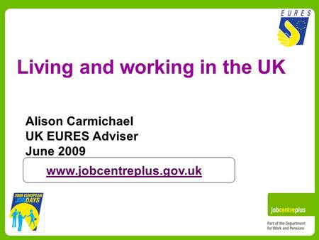 Living and working in the UK Alison Carmichael UK EURES Adviser June 2009 www.jobcentreplus.gov.uk.